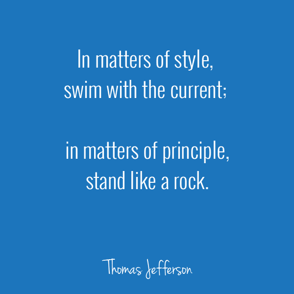 In matters of style, swim withe the current. In matters of principle, stand like a rock. Thomas Jefferson